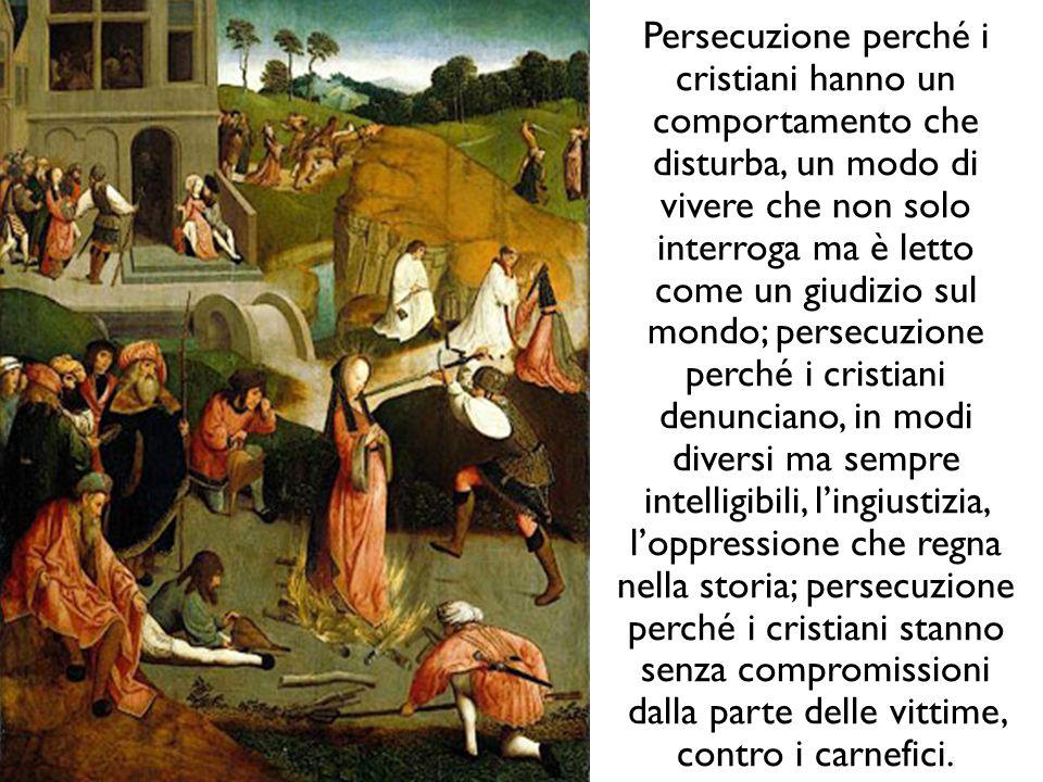 Persecuzione perché i cristiani hanno un comportamento che disturba, un modo di vivere che non solo interroga ma è letto come un giudizio sul mondo;