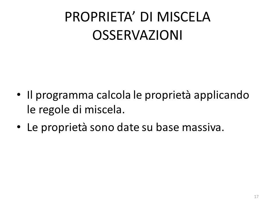 PROPRIETA' DI MISCELA OSSERVAZIONI Il programma calcola le proprietà applicando le regole di miscela. Le proprietà sono date su base massiva. 17