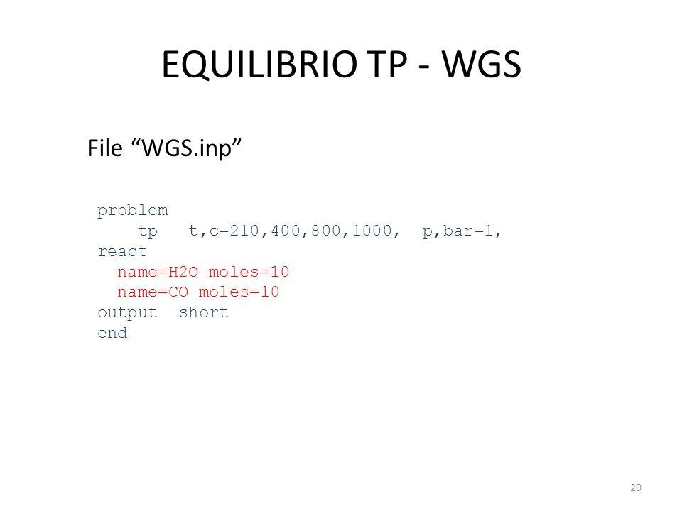 "EQUILIBRIO TP - WGS File ""WGS.inp"" problem tp t,c=210,400,800,1000, p,bar=1, react name=H2O moles=10 name=CO moles=10 output short end 20"