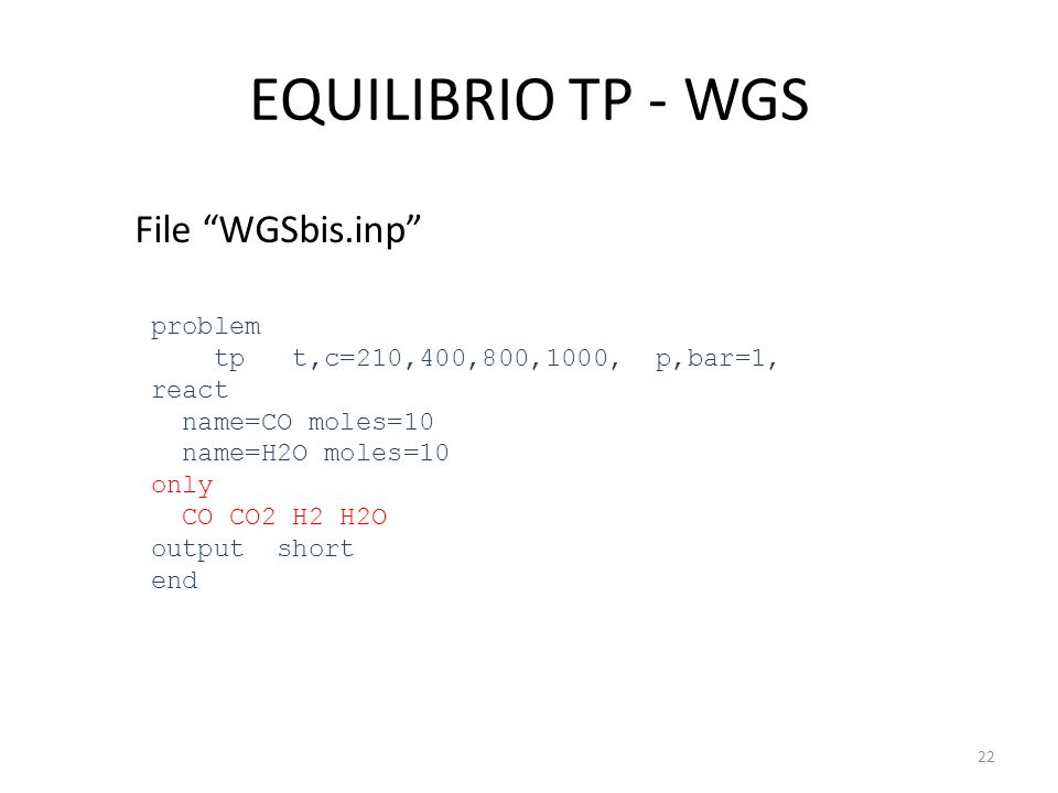 """EQUILIBRIO TP - WGS File """"WGSbis.inp"""" problem tp t,c=210,400,800,1000, p,bar=1, react name=CO moles=10 name=H2O moles=10 only CO CO2 H2 H2O output sho"""