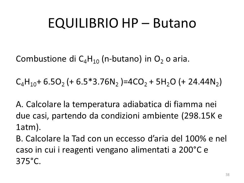 EQUILIBRIO HP – Butano Combustione di C 4 H 10 (n-butano) in O 2 o aria. C 4 H 10 + 6.5O 2 (+ 6.5*3.76N 2 )=4CO 2 + 5H 2 O (+ 24.44N 2 ) A. Calcolare