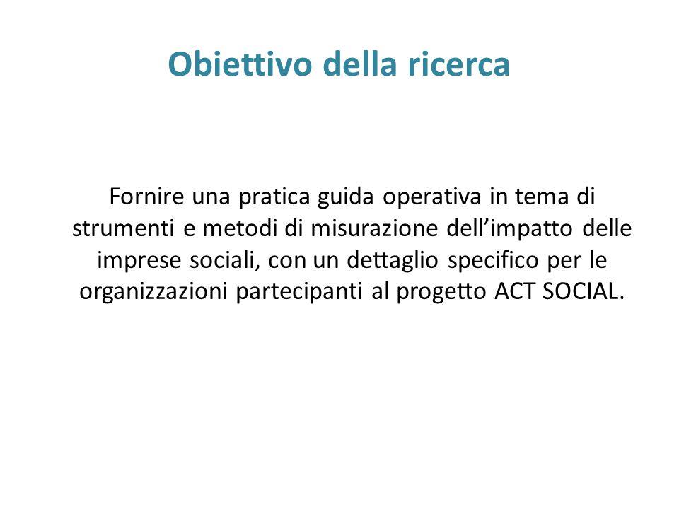 Obiettivo della ricerca Fornire una pratica guida operativa in tema di strumenti e metodi di misurazione dell'impatto delle imprese sociali, con un de