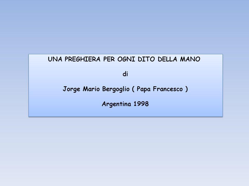 UNA PREGHIERA PER OGNI DITO DELLA MANO di Jorge Mario Bergoglio ( Papa Francesco ) Argentina 1998 UNA PREGHIERA PER OGNI DITO DELLA MANO di Jorge Mario Bergoglio ( Papa Francesco ) Argentina 1998