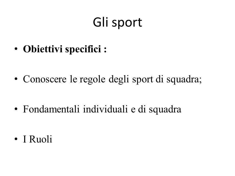 Gli sport Obiettivi specifici : Conoscere le regole degli sport di squadra; Fondamentali individuali e di squadra I Ruoli