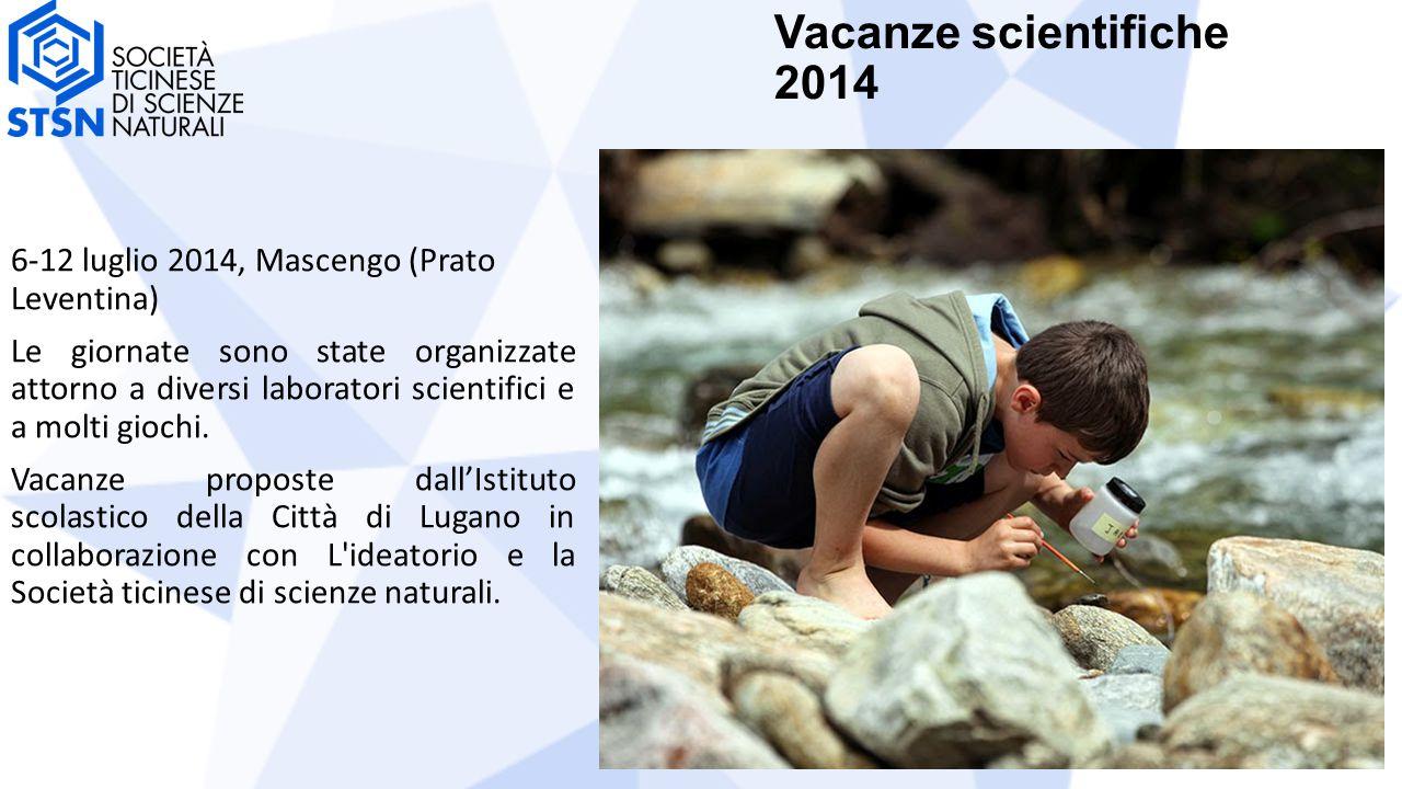 Vacanze scientifiche 2014 6-12 luglio 2014, Mascengo (Prato Leventina) Le giornate sono state organizzate attorno a diversi laboratori scientifici e a molti giochi.