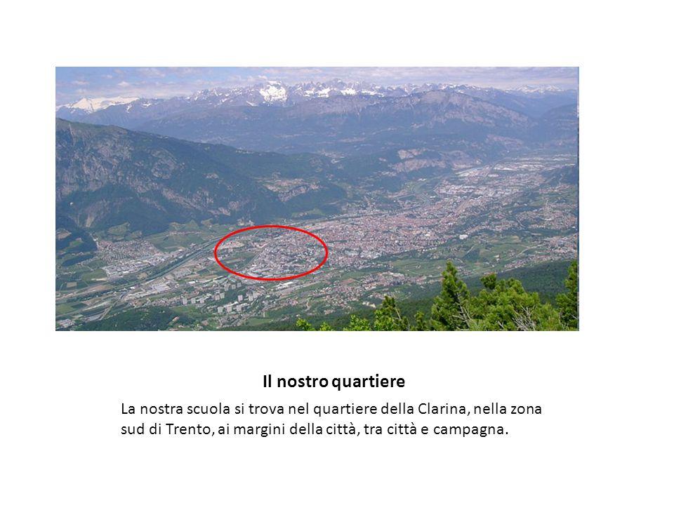 Il nostro quartiere La nostra scuola si trova nel quartiere della Clarina, nella zona sud di Trento, ai margini della città, tra città e campagna.