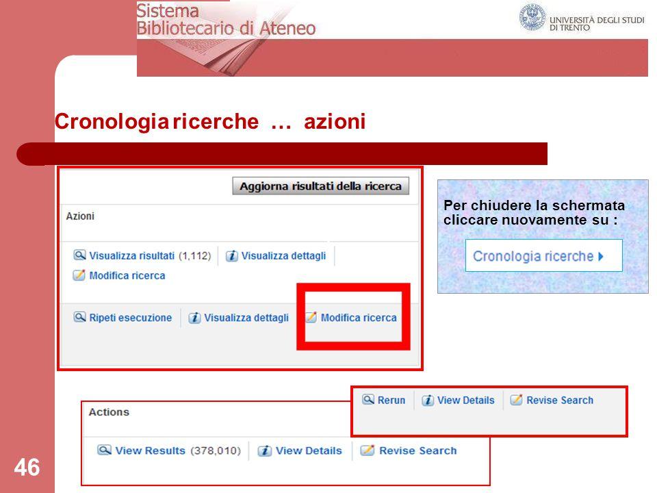 Cronologia ricerche … azioni 46 Per chiudere la schermata cliccare nuovamente su :
