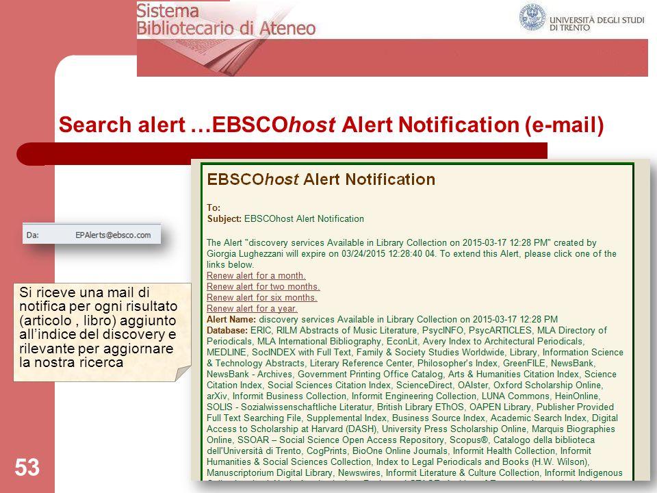 Search alert …EBSCOhost Alert Notification (e-mail) 53 Si riceve una mail di notifica per ogni risultato (articolo, libro) aggiunto all'indice del dis