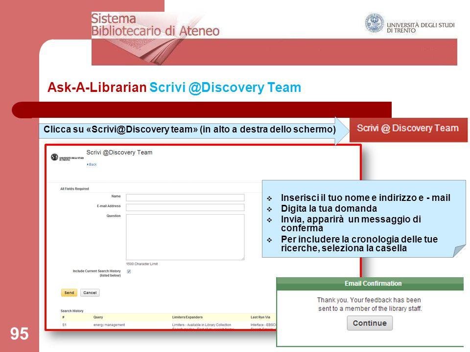 Ask-A-Librarian Scrivi @Discovery Team 95 Clicca su «Scrivi@Discovery team» (in alto a destra dello schermo)  Inserisci il tuo nome e indirizzo e - m