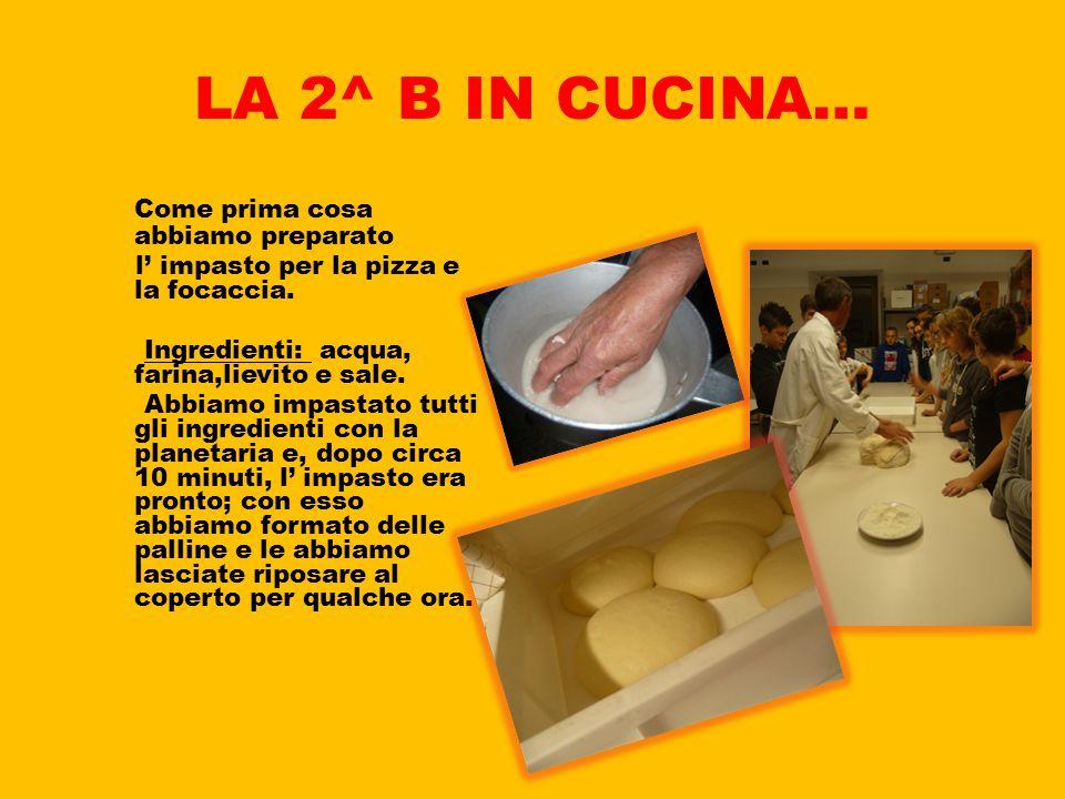 LA 2^ B IN CUCINA… Come prima cosa abbiamo preparato l' impasto per la pizza e la focaccia. Ingredienti: acqua, farina,lievito e sale. Abbiamo impasta