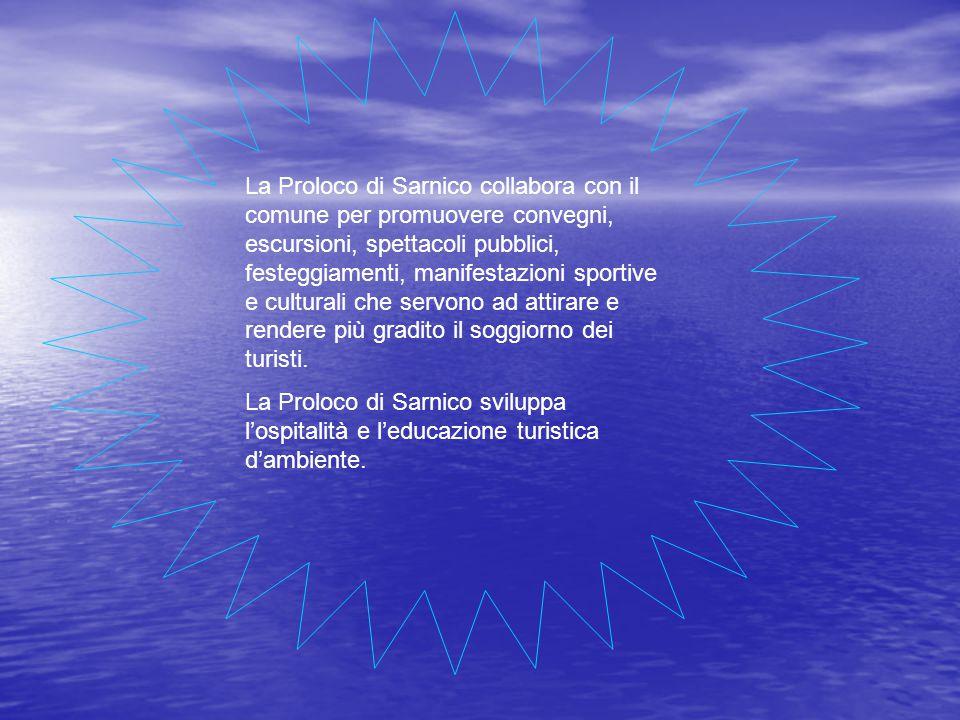 La Proloco di Sarnico collabora con il comune per promuovere convegni, escursioni, spettacoli pubblici, festeggiamenti, manifestazioni sportive e culturali che servono ad attirare e rendere più gradito il soggiorno dei turisti.