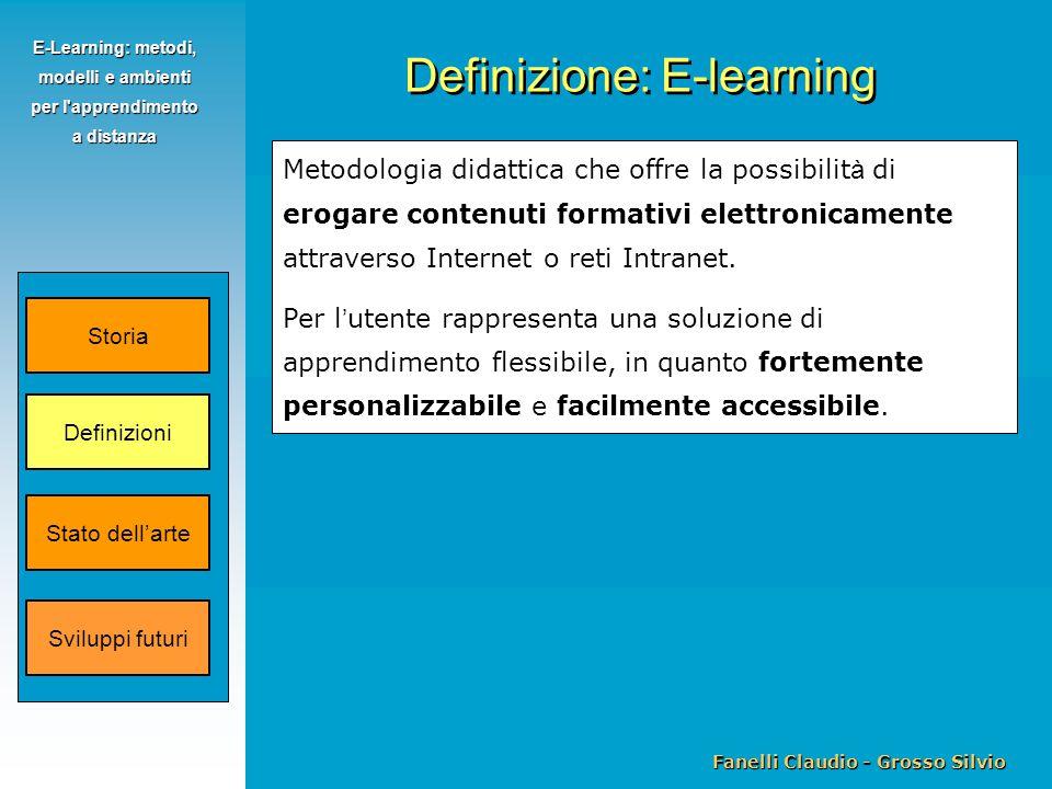 Fanelli Claudio - Grosso Silvio E-Learning: metodi, modelli e ambienti per l apprendimento a distanza Metodologia didattica che offre la possibilit à di erogare contenuti formativi elettronicamente attraverso Internet o reti Intranet.