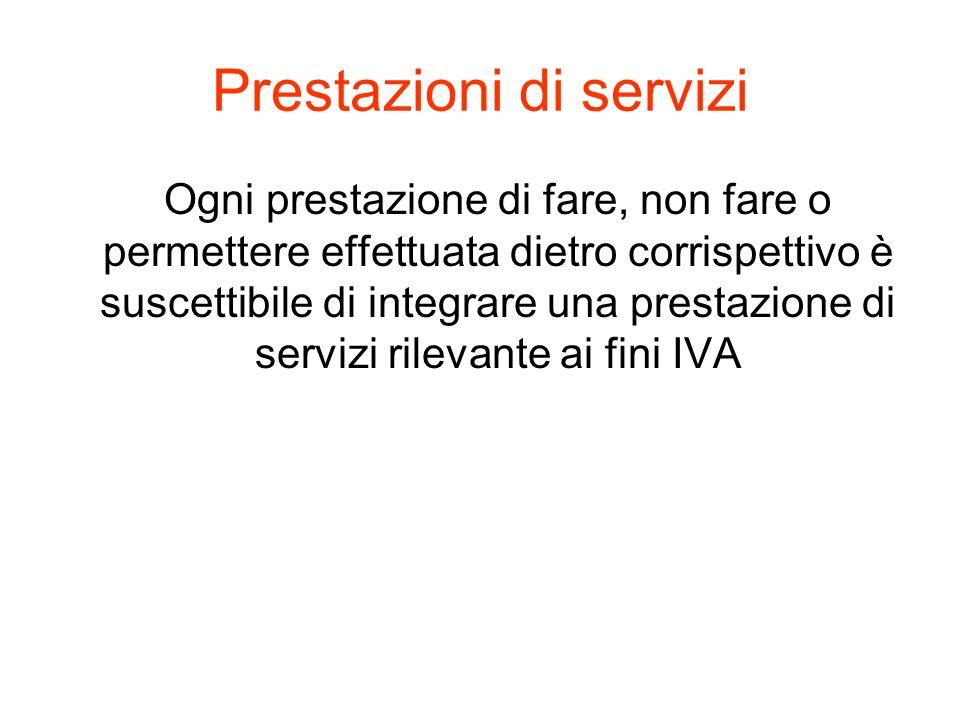 Prestazioni di servizi Ogni prestazione di fare, non fare o permettere effettuata dietro corrispettivo è suscettibile di integrare una prestazione di servizi rilevante ai fini IVA