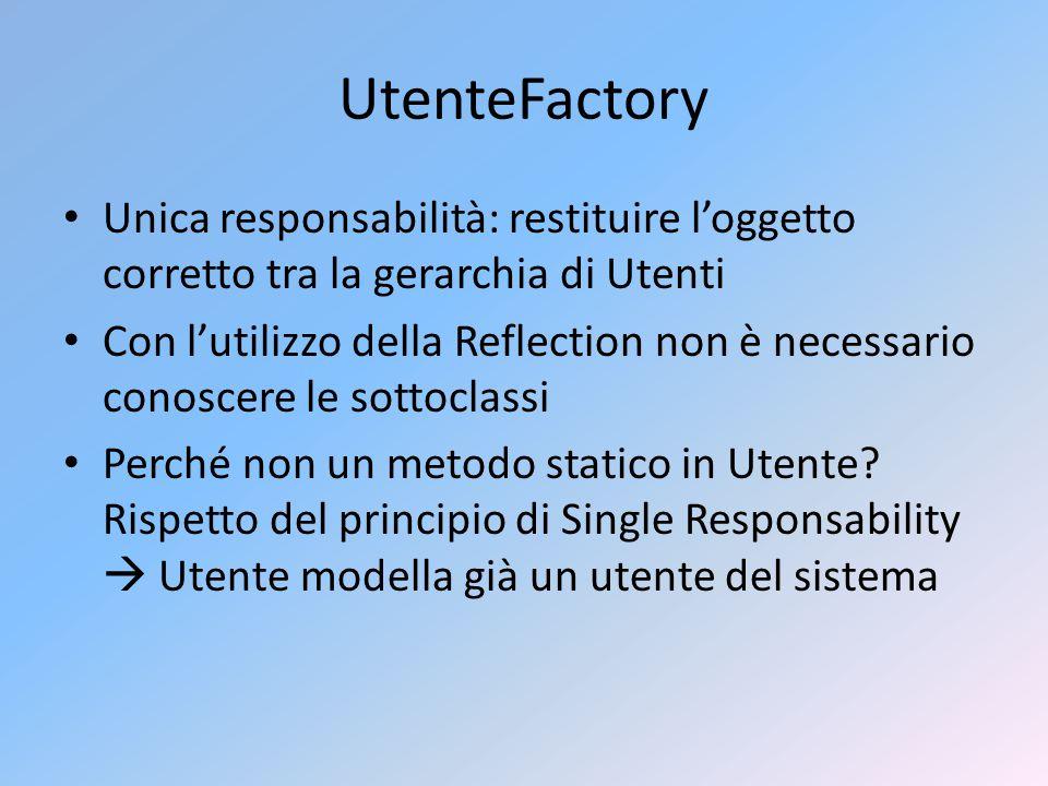 UtenteFactory Unica responsabilità: restituire l'oggetto corretto tra la gerarchia di Utenti Con l'utilizzo della Reflection non è necessario conoscere le sottoclassi Perché non un metodo statico in Utente.