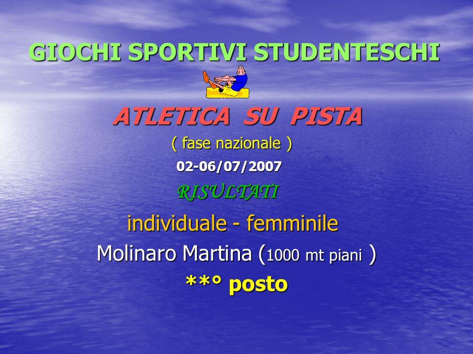 GIOCHI SPORTIVI STUDENTESCHI ATLETICA SU PISTA ( fase nazionale ) 02-06/07/2007 RISULTATI individuale - femminile Molinaro Martina (1000 mt piani ) **° posto
