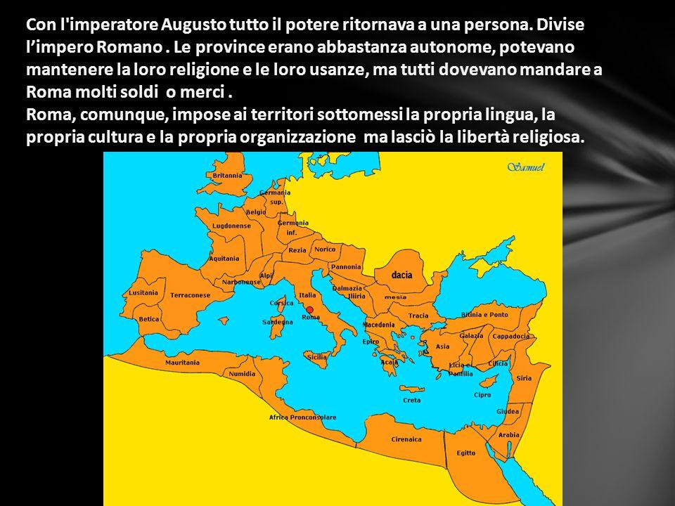 Con l'imperatore Augusto tutto il potere ritornava a una persona. Divise l'impero Romano. Le province erano abbastanza autonome, potevano mantenere la