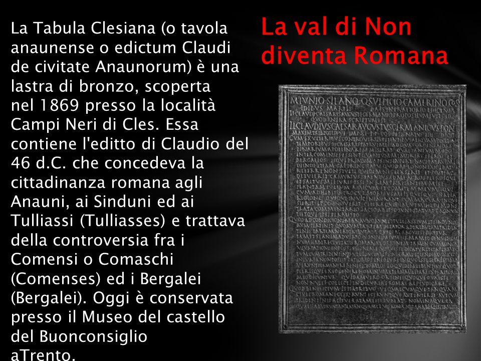 La val di Non diventa Romana La Tabula Clesiana (o tavola anaunense o edictum Claudi de civitate Anaunorum) è una lastra di bronzo, scoperta nel 1869