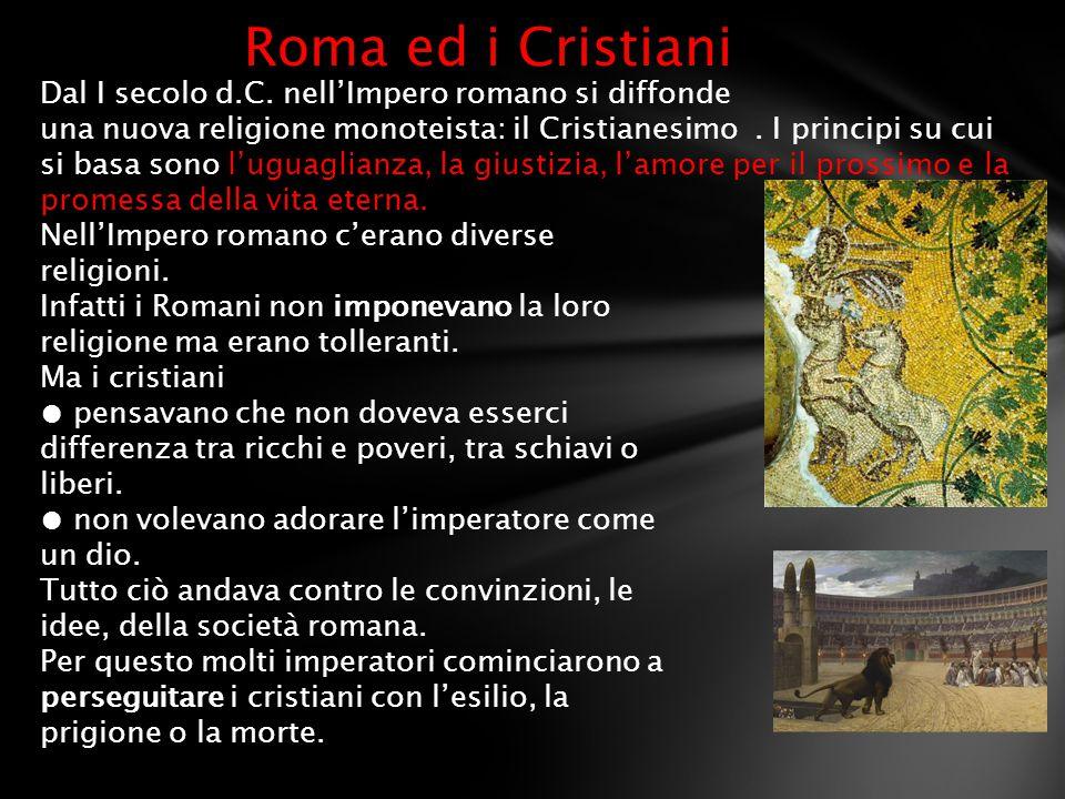 Roma ed i Cristiani Dal I secolo d.C. nell'Impero romano si diffonde una nuova religione monoteista: il Cristianesimo. I principi su cui si basa sono