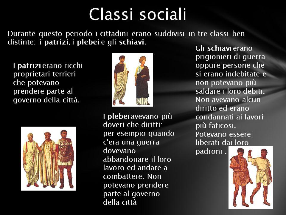 Durante questo periodo i cittadini erano suddivisi in tre classi ben distinte: i patrizi, i plebei e gli schiavi. Classi sociali I patrizi erano ricch