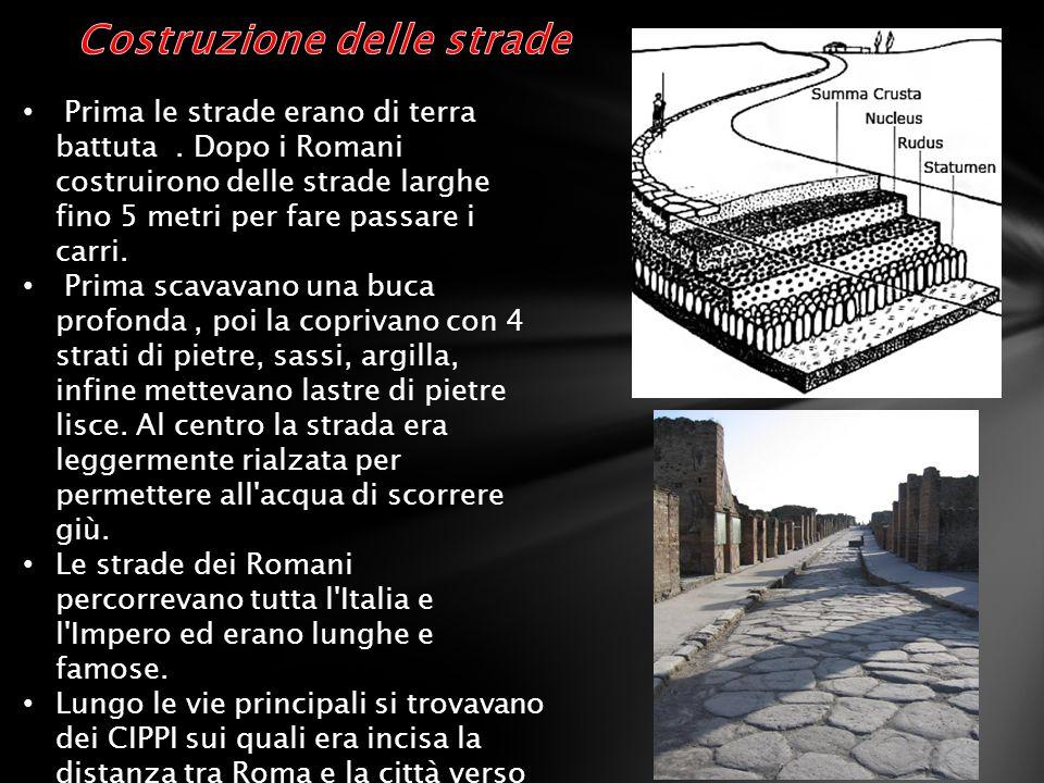 Prima le strade erano di terra battuta. Dopo i Romani costruirono delle strade larghe fino 5 metri per fare passare i carri. Prima scavavano una buca