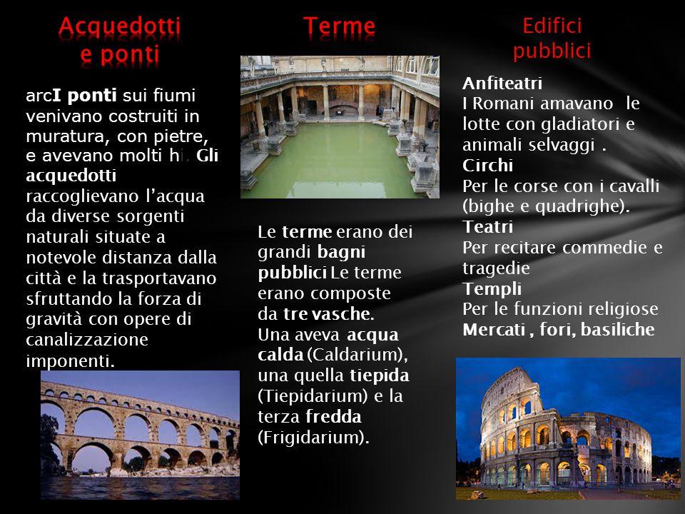 Edifici pubblici Anfiteatri I Romani amavano le lotte con gladiatori e animali selvaggi. Circhi Per le corse con i cavalli (bighe e quadrighe). Teatri