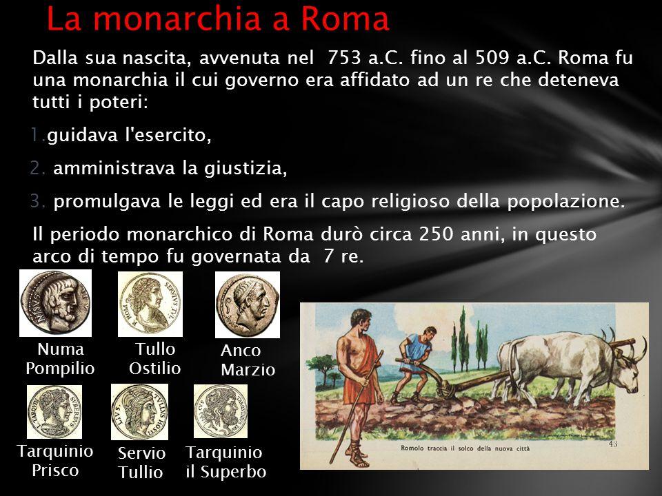 Dalla sua nascita, avvenuta nel 753 a.C. fino al 509 a.C. Roma fu una monarchia il cui governo era affidato ad un re che deteneva tutti i poteri: 1.gu