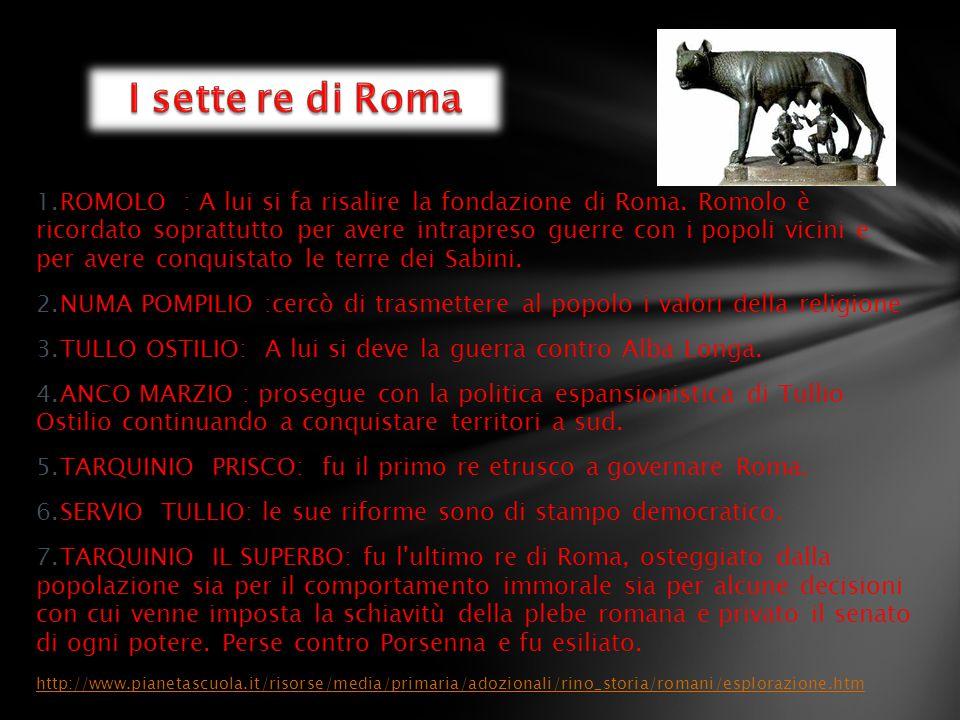 1.ROMOLO : A lui si fa risalire la fondazione di Roma. Romolo è ricordato soprattutto per avere intrapreso guerre con i popoli vicini e per avere conq