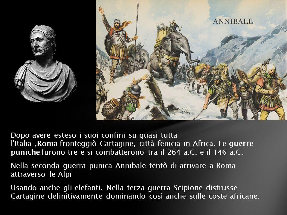 Dopo avere esteso i suoi confini su quasi tutta l'Italia,Roma fronteggiò Cartagine, città fenicia in Africa. Le guerre puniche furono tre e si combatt