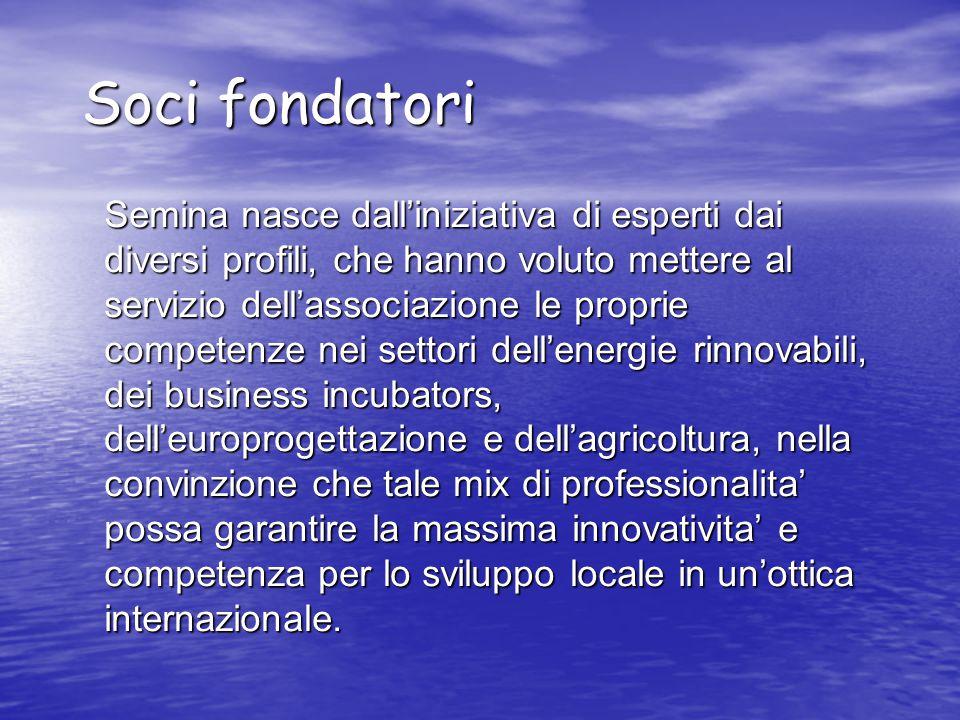 Soci fondatori Semina nasce dall'iniziativa di esperti dai diversi profili, che hanno voluto mettere al servizio dell'associazione le proprie competenze nei settori dell'energie rinnovabili, dei business incubators, dell'europrogettazione e dell'agricoltura, nella convinzione che tale mix di professionalita' possa garantire la massima innovativita' e competenza per lo sviluppo locale in un'ottica internazionale.