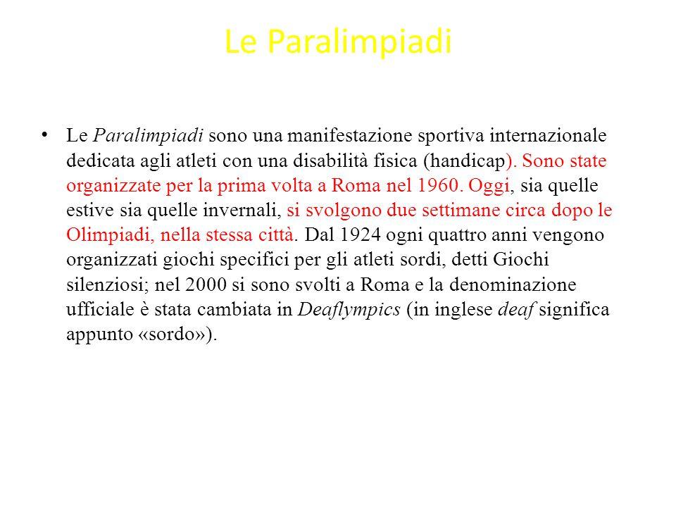 Le Paralimpiadi Le Paralimpiadi sono una manifestazione sportiva internazionale dedicata agli atleti con una disabilità fisica (handicap). Sono state