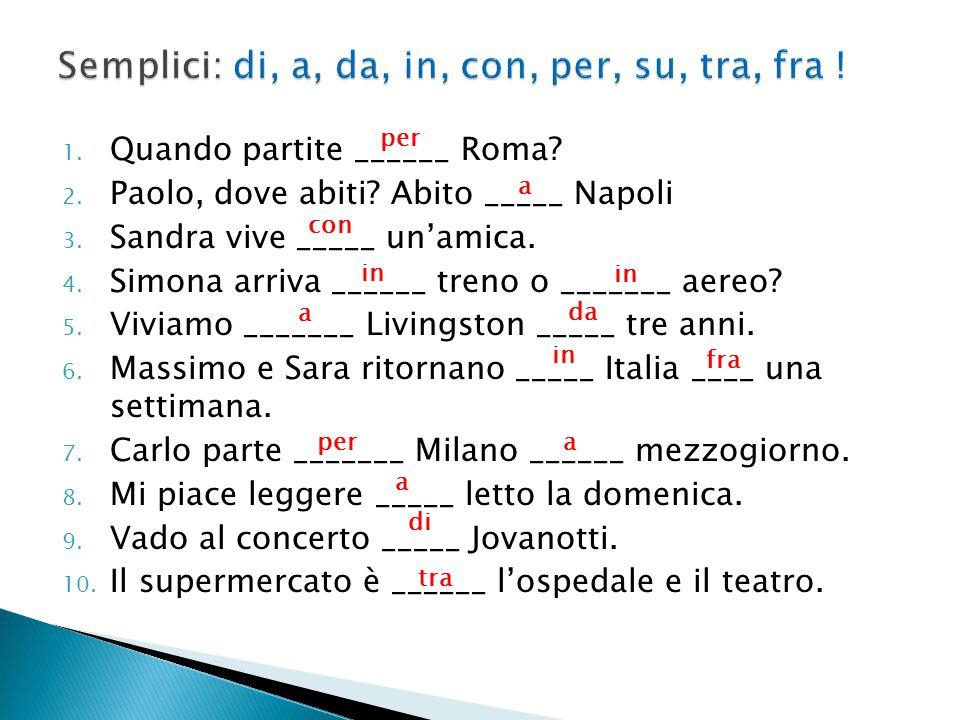1. Quando partite ______ Roma? 2. Paolo, dove abiti? Abito _____ Napoli 3. Sandra vive _____ un'amica. 4. Simona arriva ______ treno o _______ aereo?