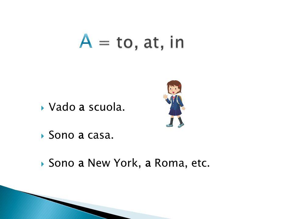  Vado a scuola.  Sono a casa.  Sono a New York, a Roma, etc.
