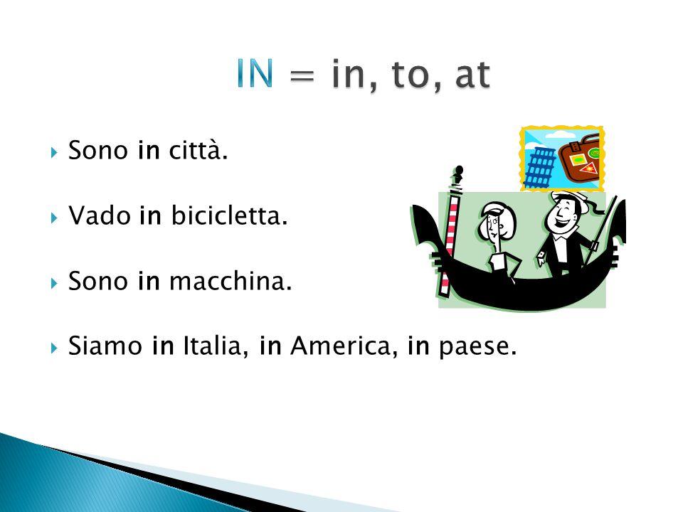  Sono in città.  Vado in bicicletta.  Sono in macchina.  Siamo in Italia, in America, in paese.