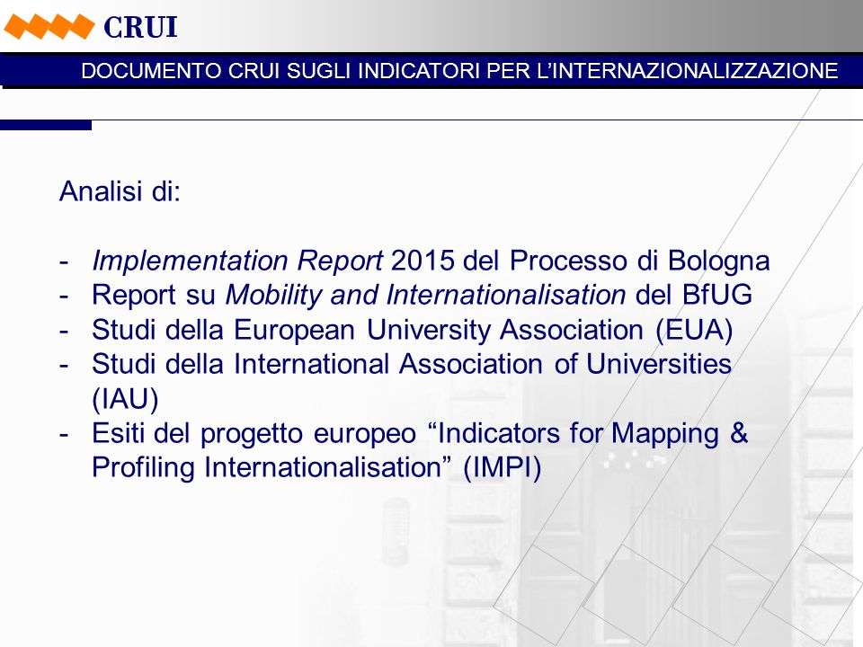 Analisi di: -Implementation Report 2015 del Processo di Bologna -Report su Mobility and Internationalisation del BfUG -Studi della European University Association (EUA) -Studi della International Association of Universities (IAU) -Esiti del progetto europeo Indicators for Mapping & Profiling Internationalisation (IMPI) DOCUMENTO CRUI SUGLI INDICATORI PER L'INTERNAZIONALIZZAZIONE