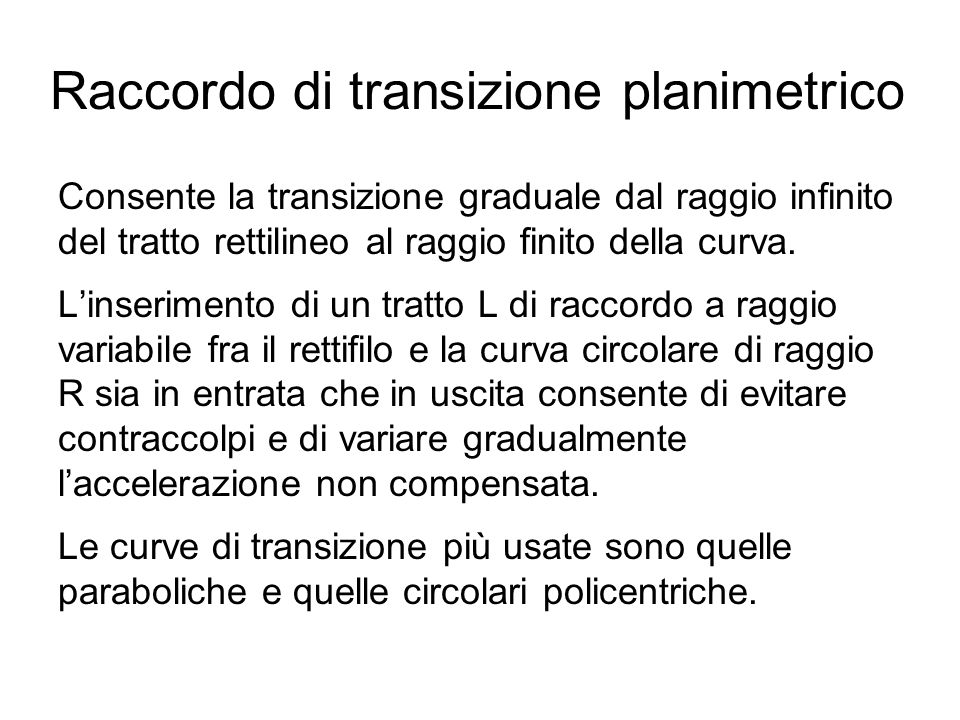 Raccordo di transizione planimetrico Consente la transizione graduale dal raggio infinito del tratto rettilineo al raggio finito della curva. L'inseri