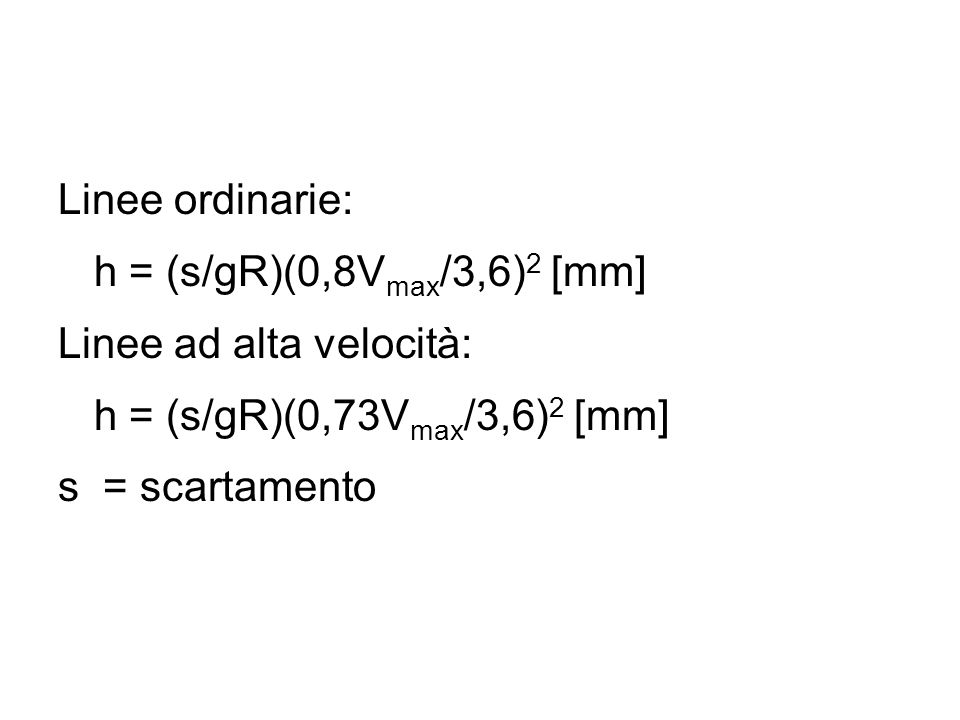 Linee ordinarie: h = (s/gR)(0,8V max /3,6) 2 [mm] Linee ad alta velocità: h = (s/gR)(0,73V max /3,6) 2 [mm] s = scartamento