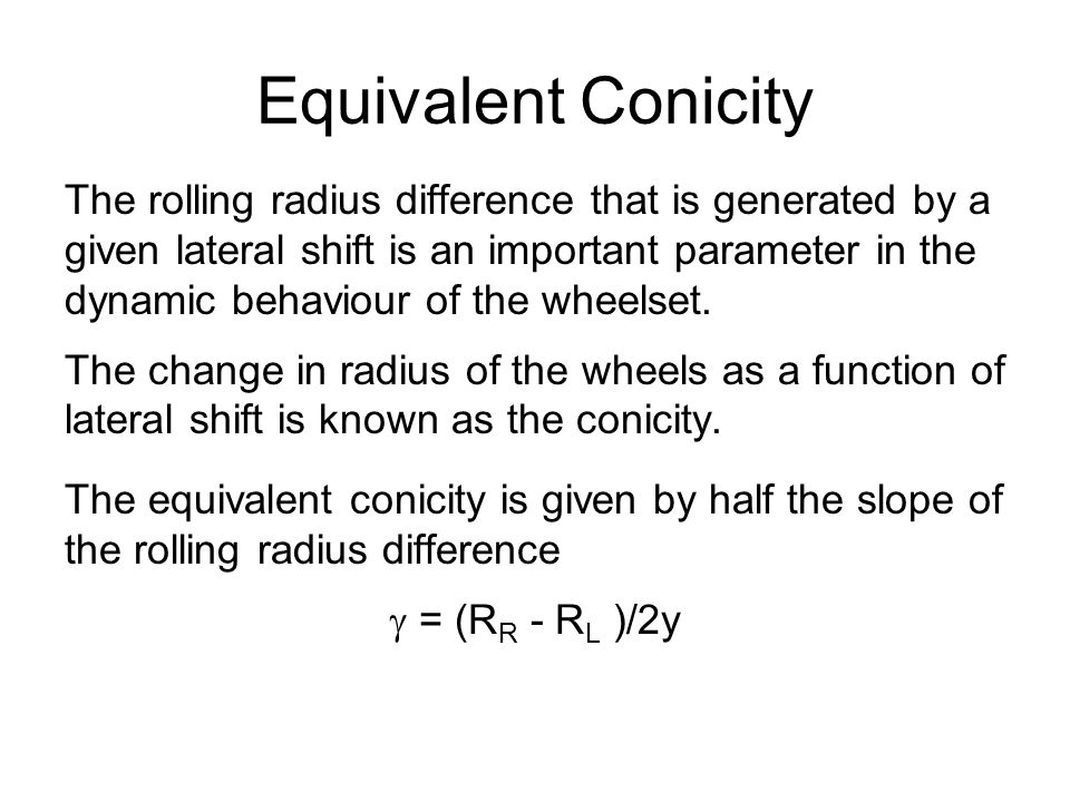 Equivalent Conicity The rolling radius difference that is generated by a given lateral shift is an important parameter in the dynamic behaviour of the