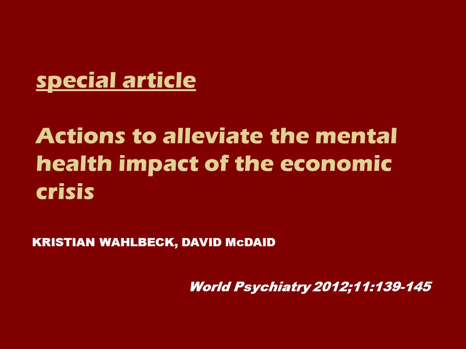 special article Actions to alleviate the mental health impact of the economic crisis World Psychiatry 2012;11:139-145 KRISTIAN WAHLBECK, DAVID McDAID