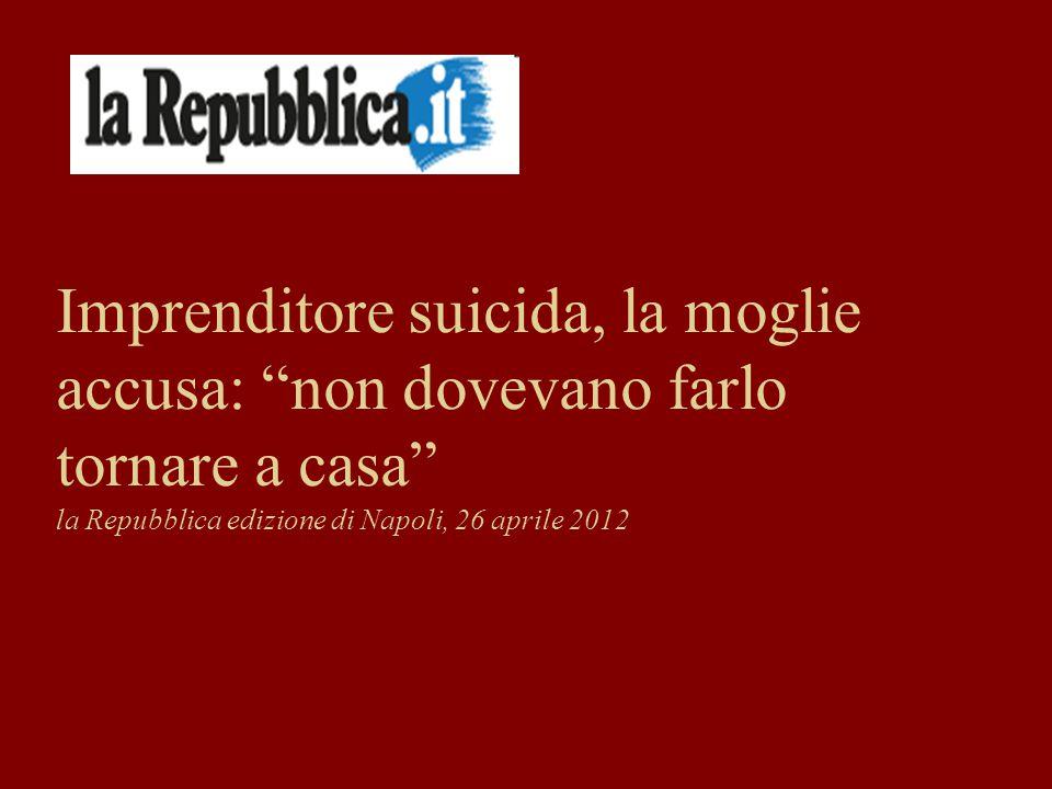 Imprenditore suicida, la moglie accusa: non dovevano farlo tornare a casa la Repubblica edizione di Napoli, 26 aprile 2012