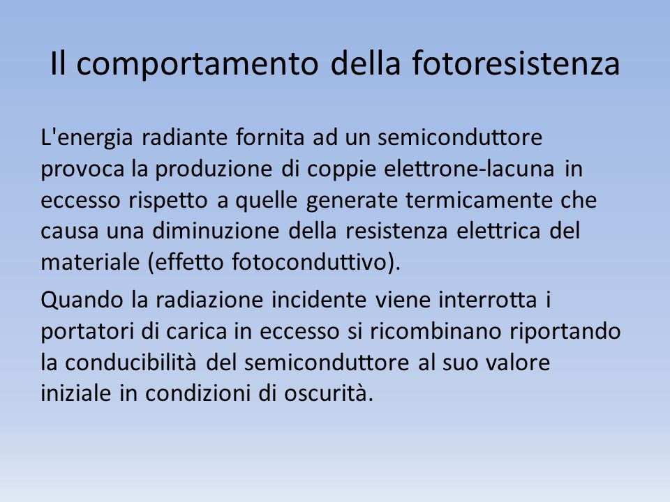 Il comportamento della fotoresistenza L'energia radiante fornita ad un semiconduttore provoca la produzione di coppie elettrone-lacuna in eccesso risp