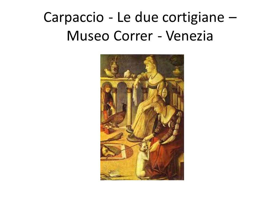 Carpaccio - Le due cortigiane – Museo Correr - Venezia