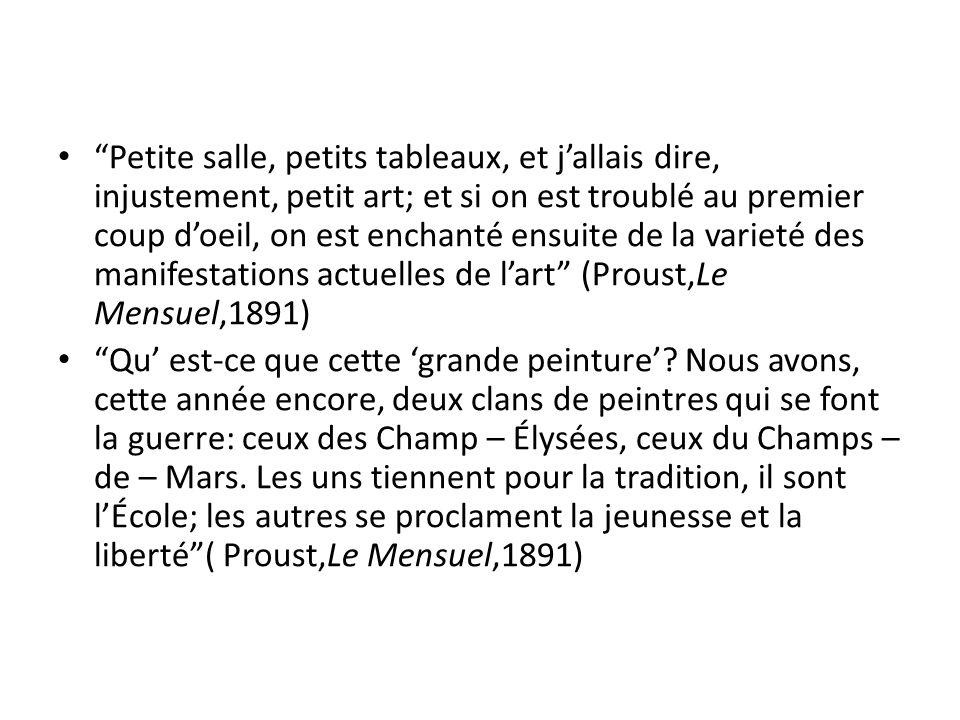 Petite salle, petits tableaux, et j'allais dire, injustement, petit art; et si on est troublé au premier coup d'oeil, on est enchanté ensuite de la varieté des manifestations actuelles de l'art (Proust,Le Mensuel,1891) Qu' est-ce que cette 'grande peinture'.