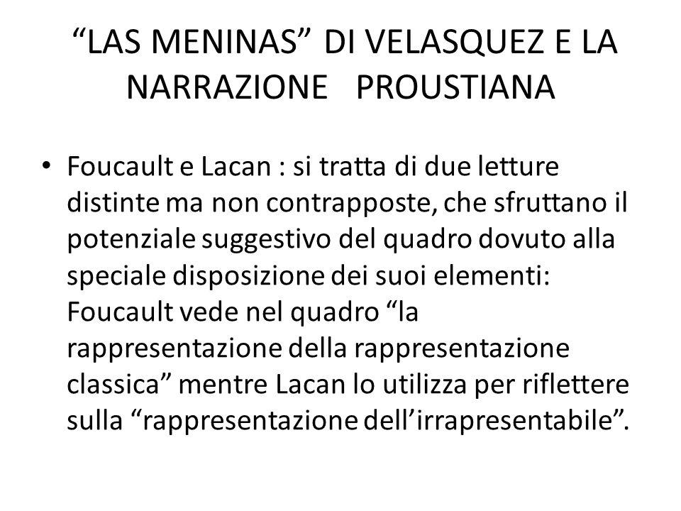 LAS MENINAS DI VELASQUEZ E LA NARRAZIONE PROUSTIANA Foucault e Lacan : si tratta di due letture distinte ma non contrapposte, che sfruttano il potenziale suggestivo del quadro dovuto alla speciale disposizione dei suoi elementi: Foucault vede nel quadro la rappresentazione della rappresentazione classica mentre Lacan lo utilizza per riflettere sulla rappresentazione dell'irrapresentabile .