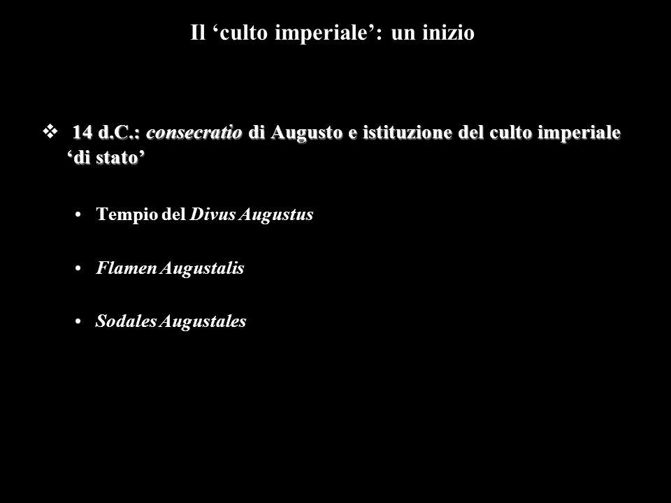 14 d.C.: consecratio di Augusto e istituzione del culto imperiale 'di stato'  14 d.C.: consecratio di Augusto e istituzione del culto imperiale 'di stato' Tempio del Divus Augustus Flamen Augustalis Sodales Augustales Il 'culto imperiale': un inizio