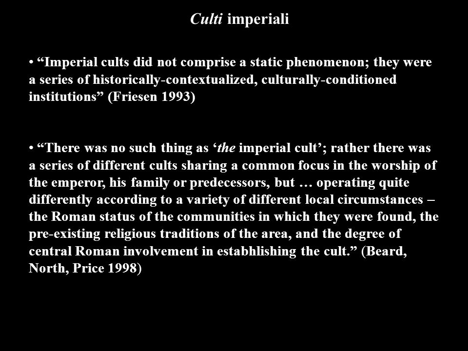 Imperial cults did not comprise a static phenomenon; they were a series of historically-contextualized, culturally-conditioned institutions (Friesen 1993) There was no such thing as 'the imperial cult'; rather there was a series of different cults sharing a common focus in the worship of the emperor, his family or predecessors, but … operating quite differently according to a variety of different local circumstances – the Roman status of the communities in which they were found, the pre-existing religious traditions of the area, and the degree of central Roman involvement in estabhlishing the cult. (Beard, North, Price 1998) Culti imperiali