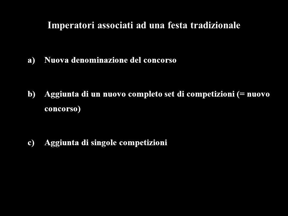 Imperatori associati ad una festa tradizionale a)Nuova denominazione del concorso b)Aggiunta di un nuovo completo set di competizioni (= nuovo concorso) c)Aggiunta di singole competizioni