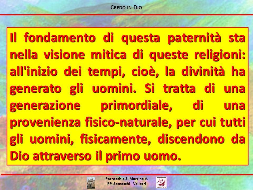 C REDO IN D IO Parrocchia S. Martino V. PP. Somaschi - Velletri Il fondamento di questa paternità sta nella visione mitica di queste religioni: all'in