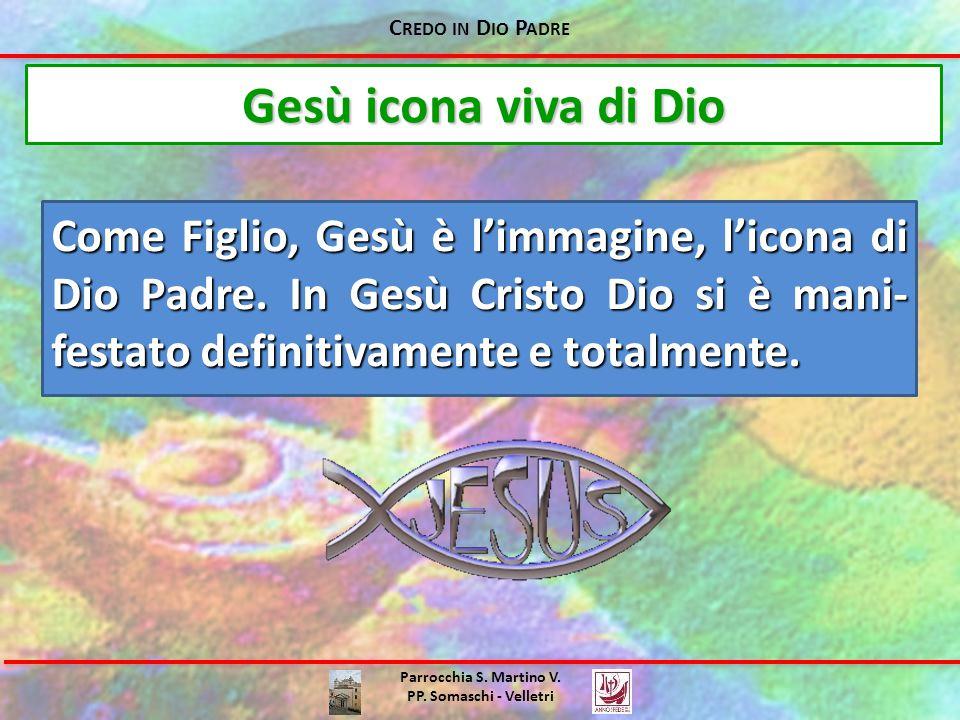 C REDO IN D IO P ADRE Parrocchia S. Martino V. PP. Somaschi - Velletri Come Figlio, Gesù è l'immagine, l'icona di Dio Padre. In Gesù Cristo Dio si è m