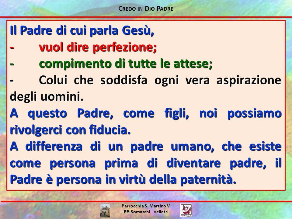 C REDO IN D IO P ADRE Parrocchia S. Martino V. PP. Somaschi - Velletri Il Padre di cui parla Gesù, ‐vuol dire perfezione; ‐compimento di tutte le atte