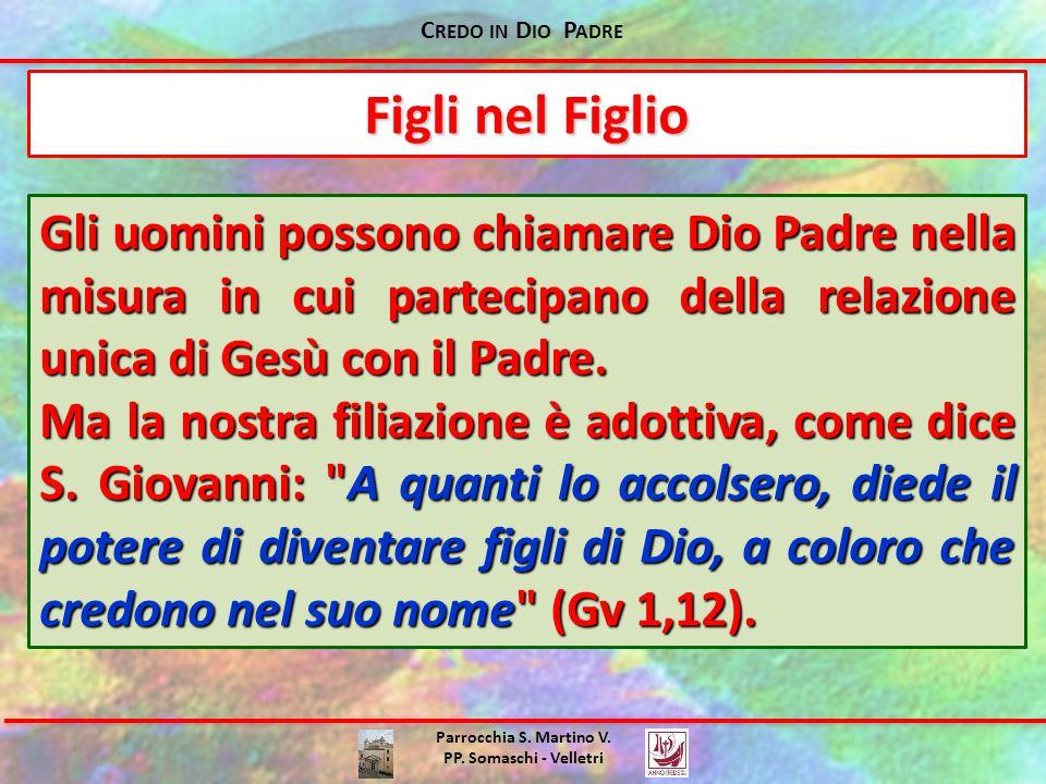 C REDO IN D IO P ADRE Parrocchia S. Martino V. PP. Somaschi - Velletri Gli uomini possono chiamare Dio Padre nella misura in cui partecipano della rel